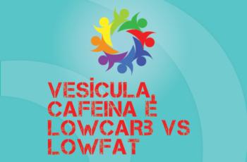 Tribo Forte #065 – Vesícula, Cafeína e Lowcarb vs Lowfat