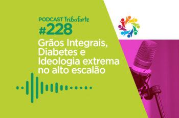 Tribo Forte #228 – Grãos Integrais, Diabetes e Ideologia Extrema no Alto Escalão