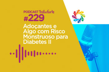 Tribo Forte #229 – Adoçantes e Algo Com Risco Monstruoso Para Diabetes II