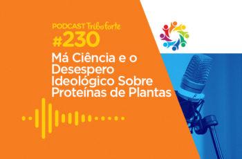 Tribo Forte #230 – Má Ciência e o Desespero Ideológico Sobre Proteínas de Plantas