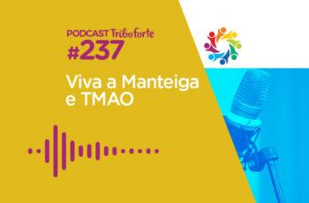 Tribo Forte #237 – Viva a Manteiga e TMAO
