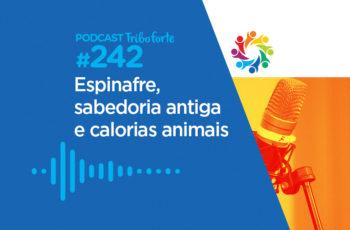 Tribo Forte #242 – Espinafre, Sabedoria Antiga e Calorias Animais