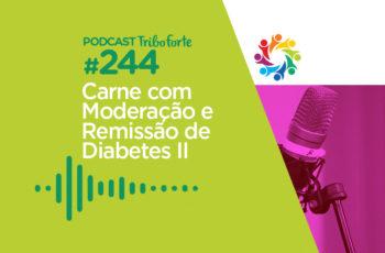 Tribo Forte #244 – Carne Com Moderação e Remissão de Diabetes II