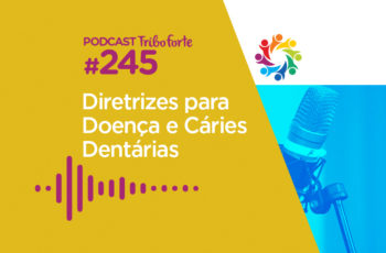 Tribo Forte #245 – Diretrizes Para Doenças e Cáries Dentárias