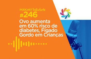 Tribo Forte #246 – Ovo Aumenta em 60% Risco de Diabetes, Fígado Gordo em Crianças