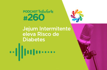 Tribo Forte #260 – Jejum Intermitente Eleva Risco de Diabetes?